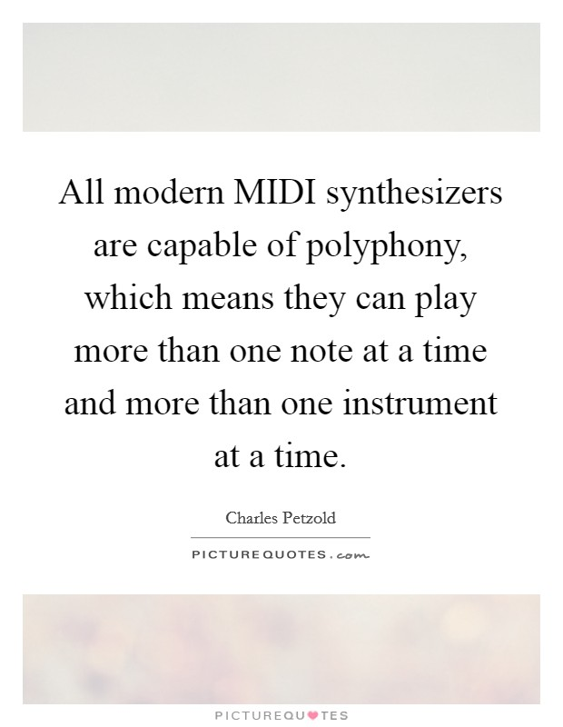 All modern MIDI synthesizers are capable of polyphony, which means they can play more than one note at a time and more than one instrument at a time Picture Quote #1