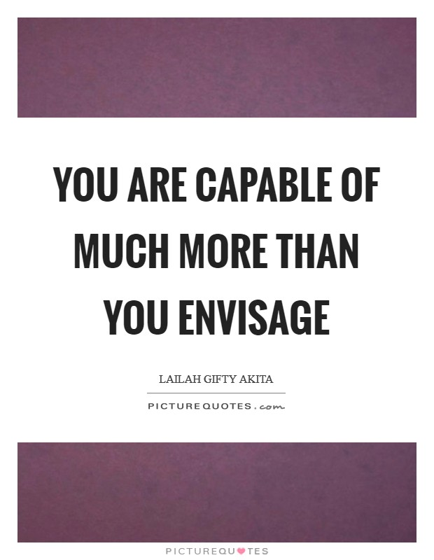 You are capable of much more than you envisage Picture Quote #1
