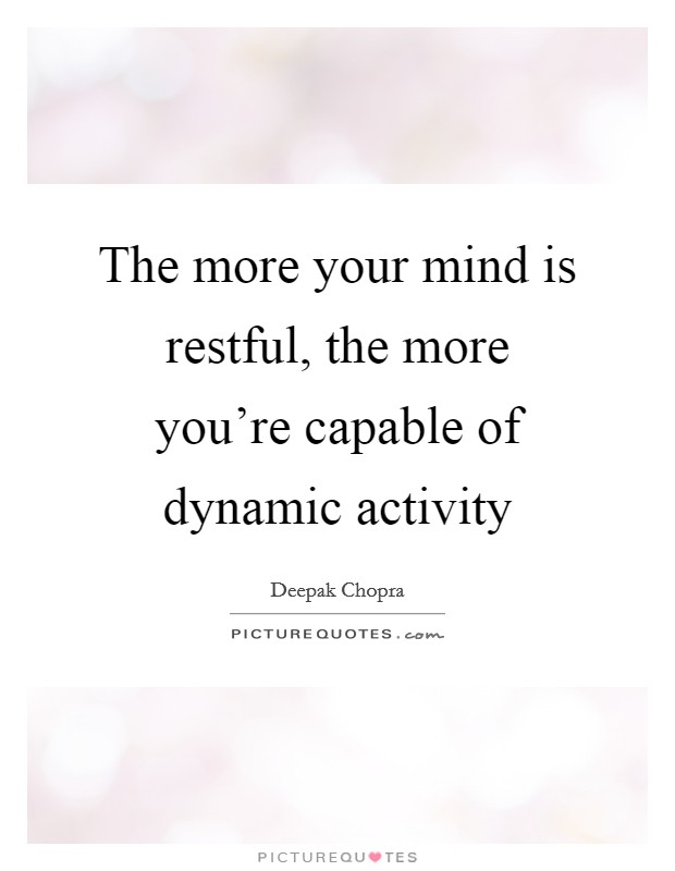 The more your mind is restful, the more you're capable of dynamic activity Picture Quote #1