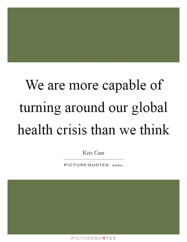 We are more capable of turning around our global health crisis than we think Picture Quote #1