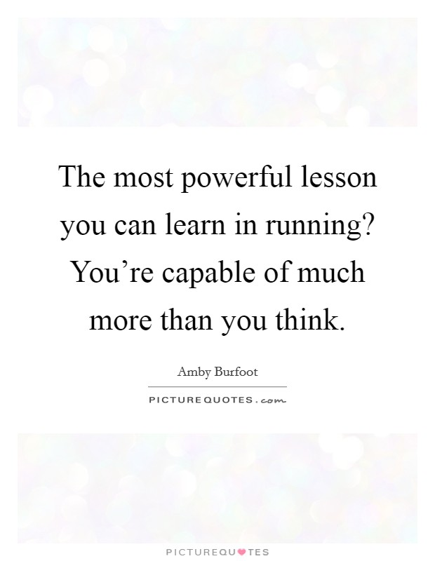 The most powerful lesson you can learn in running? You're capable of much more than you think. Picture Quote #1