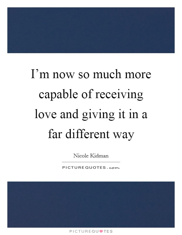 I'm now so much more capable of receiving love and giving it in a far different way Picture Quote #1