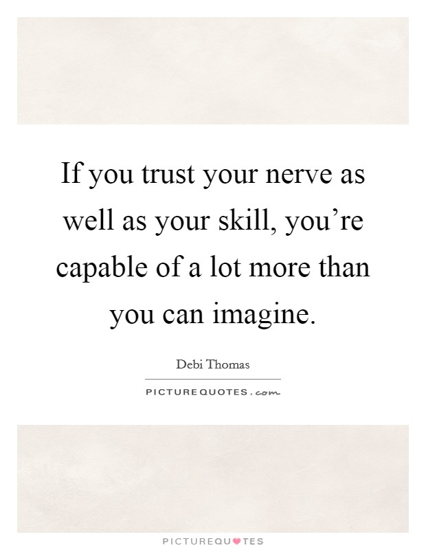 If you trust your nerve as well as your skill, you're capable of a lot more than you can imagine. Picture Quote #1