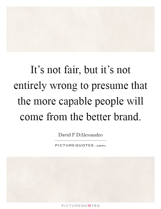 It's not fair, but it's not entirely wrong to presume that the more capable people will come from the better brand. Picture Quote #1