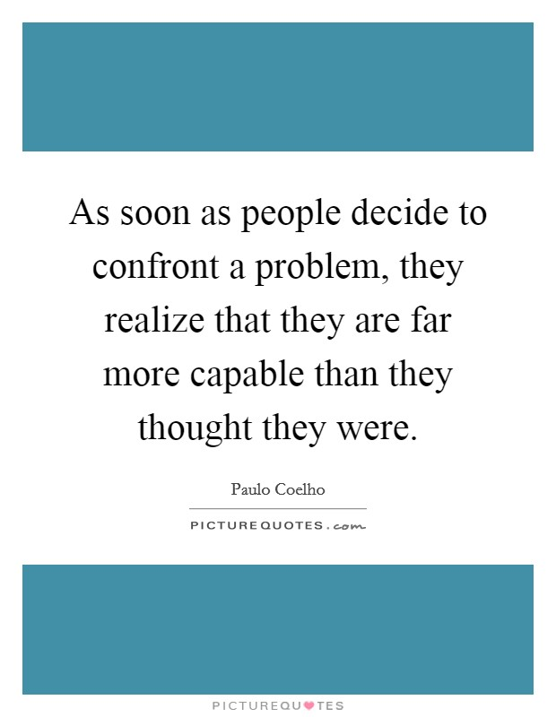 As soon as people decide to confront a problem, they realize that they are far more capable than they thought they were Picture Quote #1