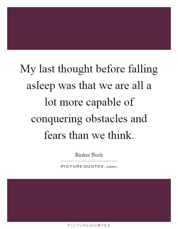 My last thought before falling asleep was that we are all a lot more capable of conquering obstacles and fears than we think Picture Quote #1