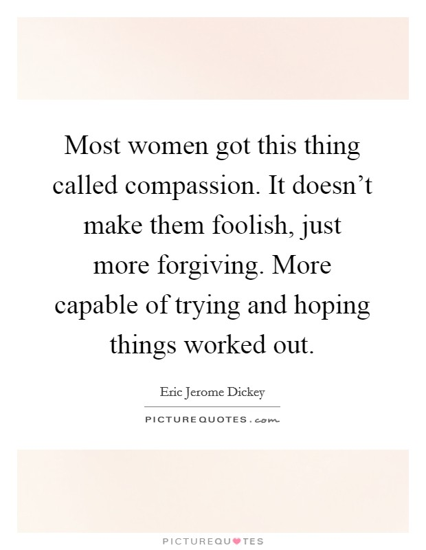 Most women got this thing called compassion. It doesn't make them foolish, just more forgiving. More capable of trying and hoping things worked out Picture Quote #1