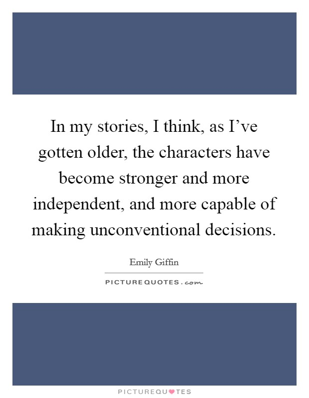 In my stories, I think, as I've gotten older, the characters have become stronger and more independent, and more capable of making unconventional decisions Picture Quote #1