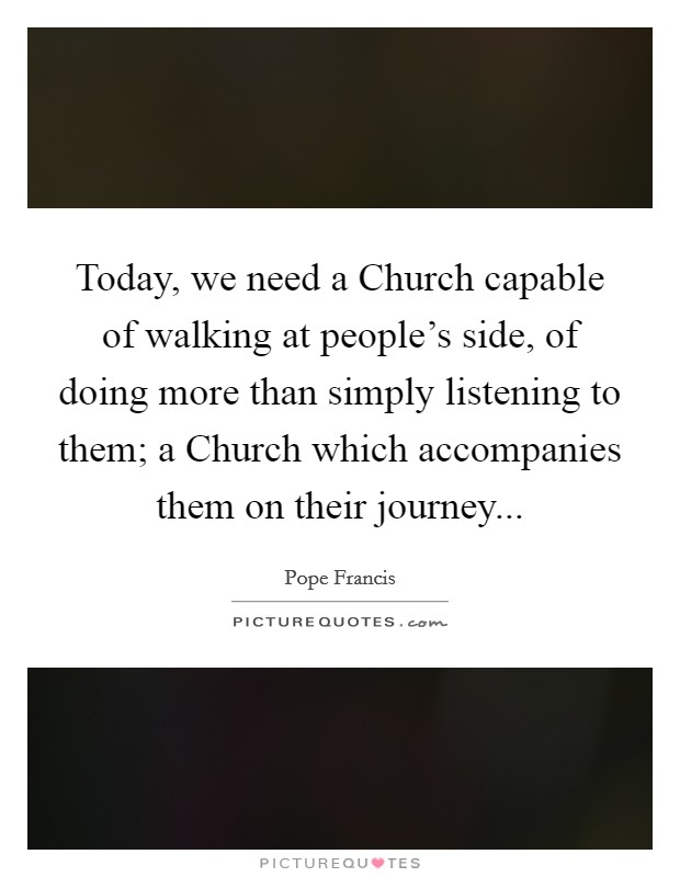 Today, we need a Church capable of walking at people's side, of doing more than simply listening to them; a Church which accompanies them on their journey Picture Quote #1