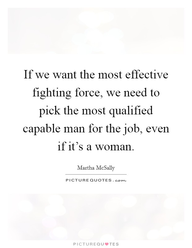 If we want the most effective fighting force, we need to pick the most qualified capable man for the job, even if it's a woman Picture Quote #1
