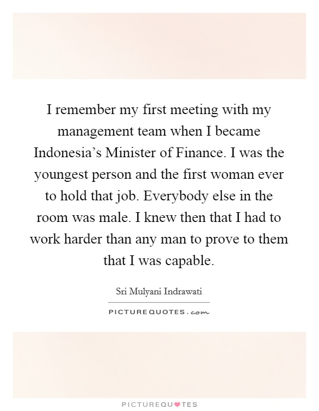 I remember my first meeting with my management team when I became Indonesia's Minister of Finance. I was the youngest person and the first woman ever to hold that job. Everybody else in the room was male. I knew then that I had to work harder than any man to prove to them that I was capable Picture Quote #1