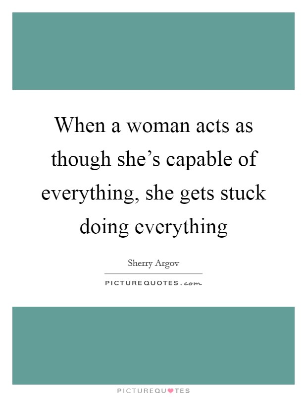 When a woman acts as though she's capable of everything, she gets stuck doing everything Picture Quote #1