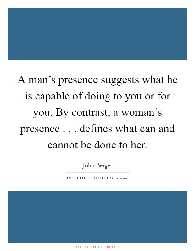 A man's presence suggests what he is capable of doing to you or for you. By contrast, a woman's presence . . . defines what can and cannot be done to her Picture Quote #1