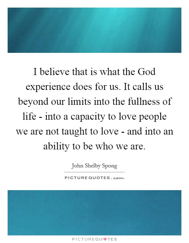 I believe that is what the God experience does for us. It calls us beyond our limits into the fullness of life - into a capacity to love people we are not taught to love - and into an ability to be who we are Picture Quote #1