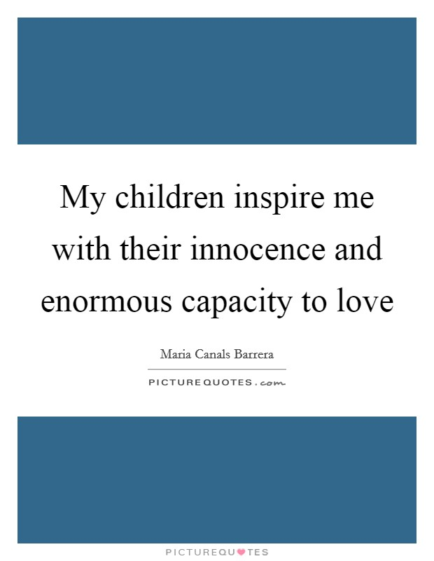 My children inspire me with their innocence and enormous capacity to love Picture Quote #1