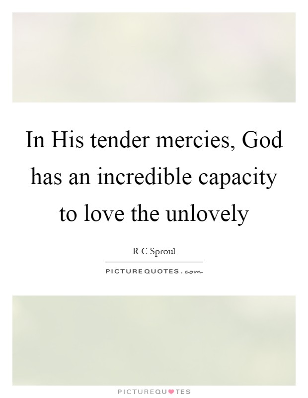 In His tender mercies, God has an incredible capacity to love the unlovely Picture Quote #1