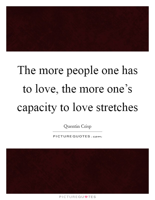 The more people one has to love, the more one's capacity to love stretches Picture Quote #1