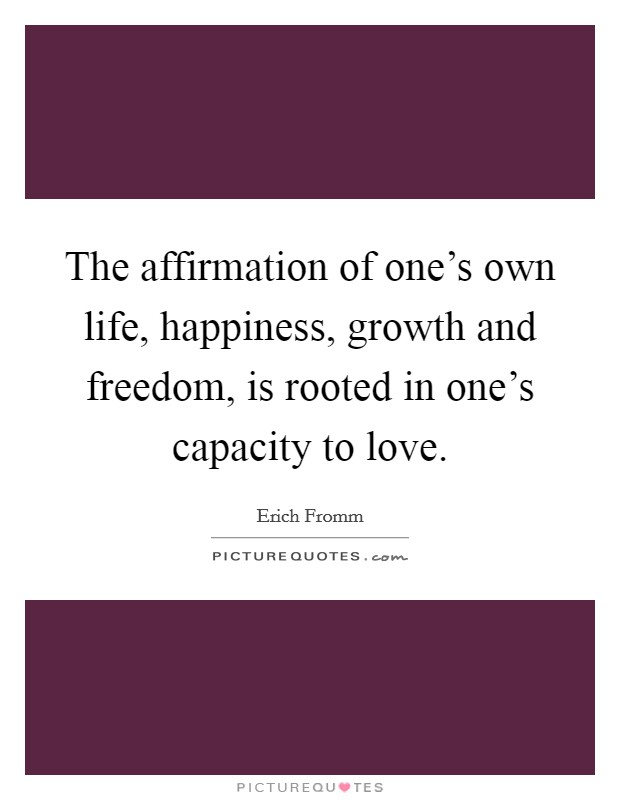 The affirmation of one's own life, happiness, growth and freedom, is rooted in one's capacity to love Picture Quote #1