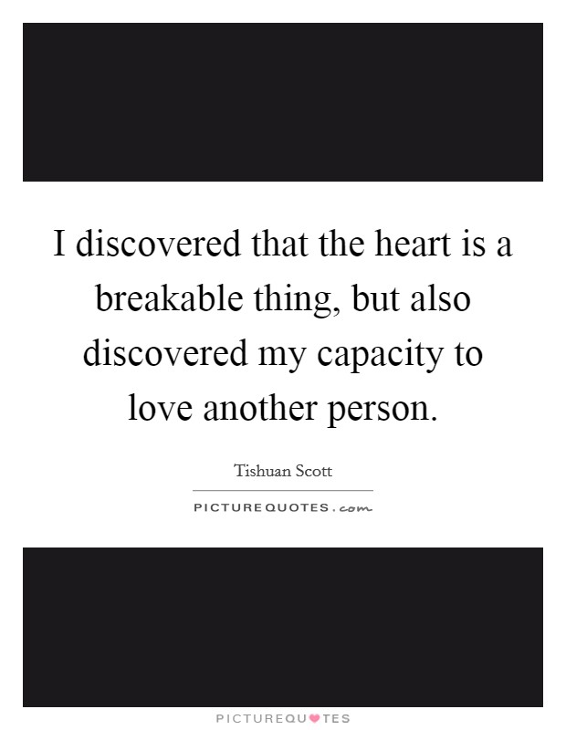 I discovered that the heart is a breakable thing, but also discovered my capacity to love another person Picture Quote #1