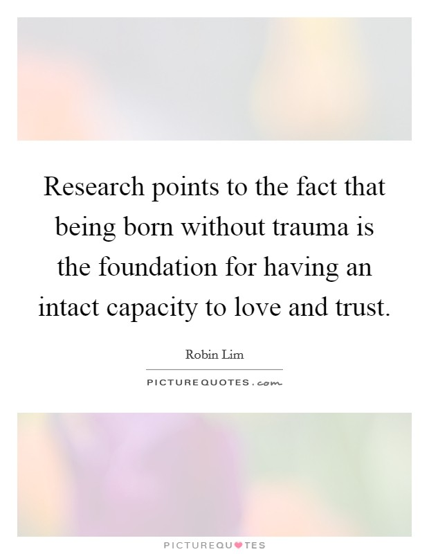 Research points to the fact that being born without trauma is the foundation for having an intact capacity to love and trust Picture Quote #1