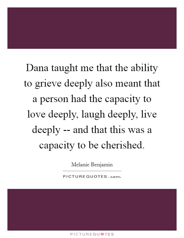 Dana taught me that the ability to grieve deeply also meant that a person had the capacity to love deeply, laugh deeply, live deeply -- and that this was a capacity to be cherished Picture Quote #1