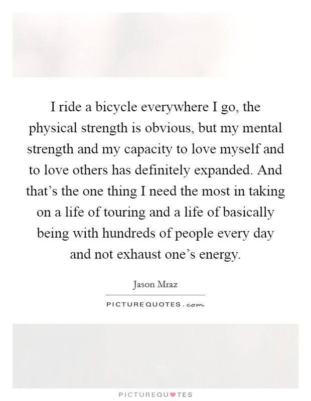 I ride a bicycle everywhere I go, the physical strength is obvious, but my mental strength and my capacity to love myself and to love others has definitely expanded. And that's the one thing I need the most in taking on a life of touring and a life of basically being with hundreds of people every day and not exhaust one's energy Picture Quote #1