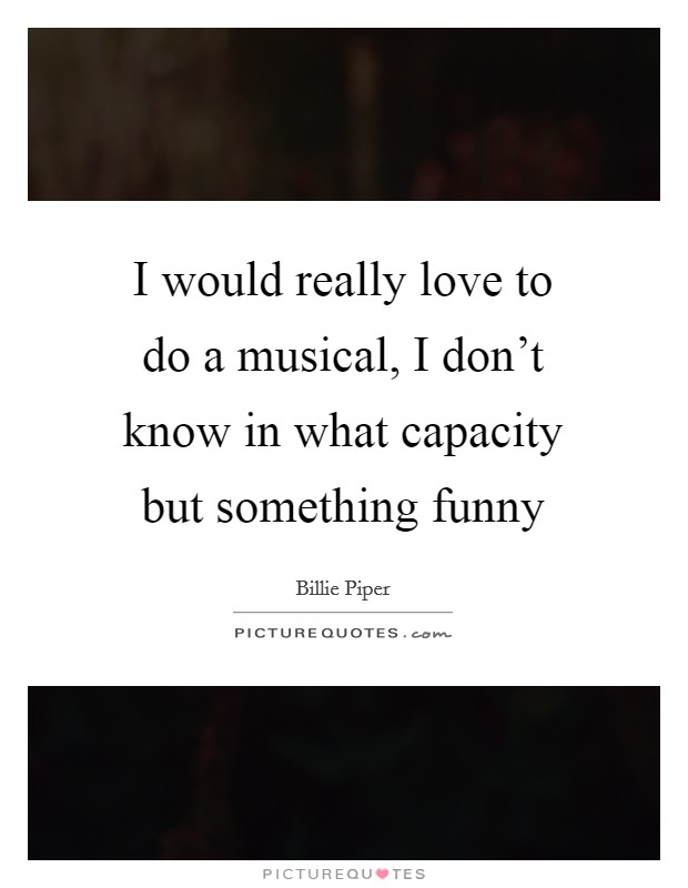 I would really love to do a musical, I don't know in what capacity but something funny Picture Quote #1