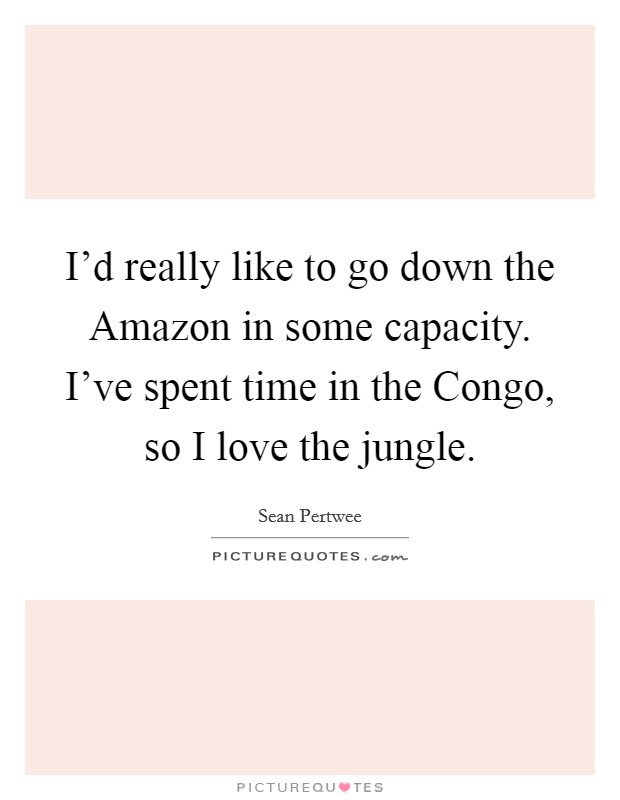 I'd really like to go down the Amazon in some capacity. I've spent time in the Congo, so I love the jungle Picture Quote #1
