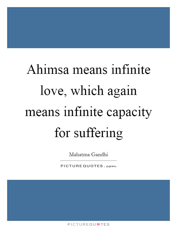 Ahimsa means infinite love, which again means infinite capacity for suffering Picture Quote #1