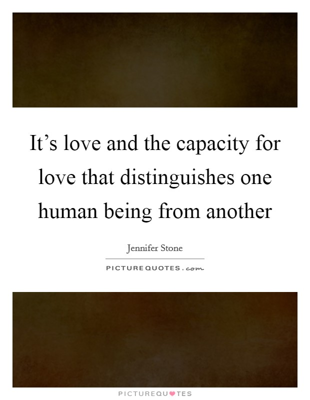 It's love and the capacity for love that distinguishes one human being from another Picture Quote #1
