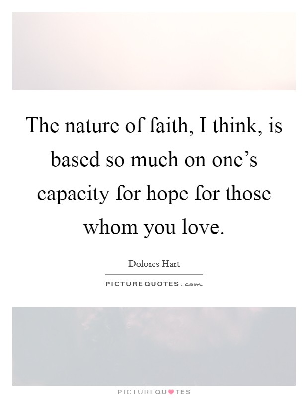 The nature of faith, I think, is based so much on one's capacity for hope for those whom you love Picture Quote #1