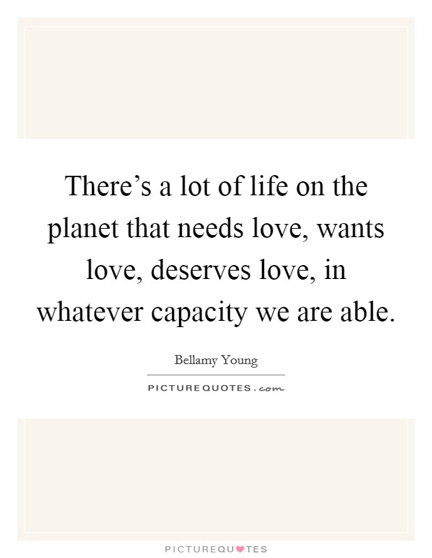 There's a lot of life on the planet that needs love, wants love, deserves love, in whatever capacity we are able Picture Quote #1