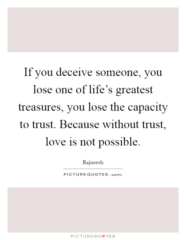 If you deceive someone, you lose one of life's greatest treasures, you lose the capacity to trust. Because without trust, love is not possible. Picture Quote #1