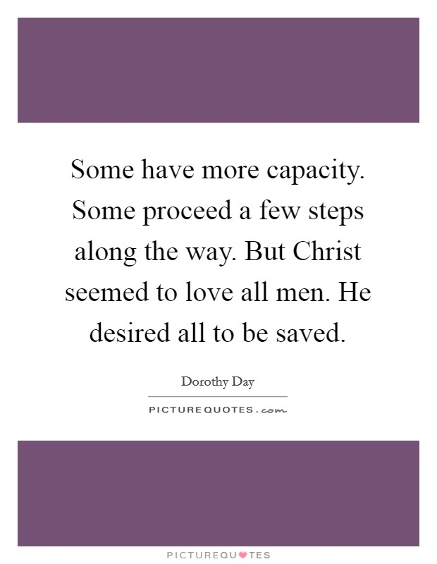 Some have more capacity. Some proceed a few steps along the way. But Christ seemed to love all men. He desired all to be saved Picture Quote #1