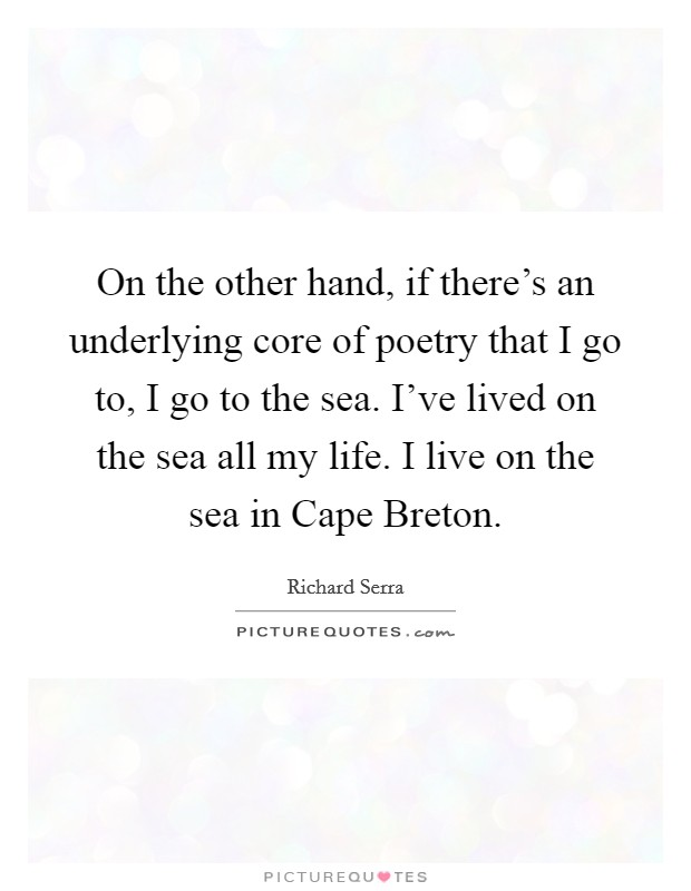 On the other hand, if there's an underlying core of poetry that I go to, I go to the sea. I've lived on the sea all my life. I live on the sea in Cape Breton Picture Quote #1