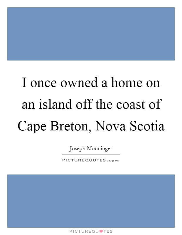 I once owned a home on an island off the coast of Cape Breton, Nova Scotia Picture Quote #1