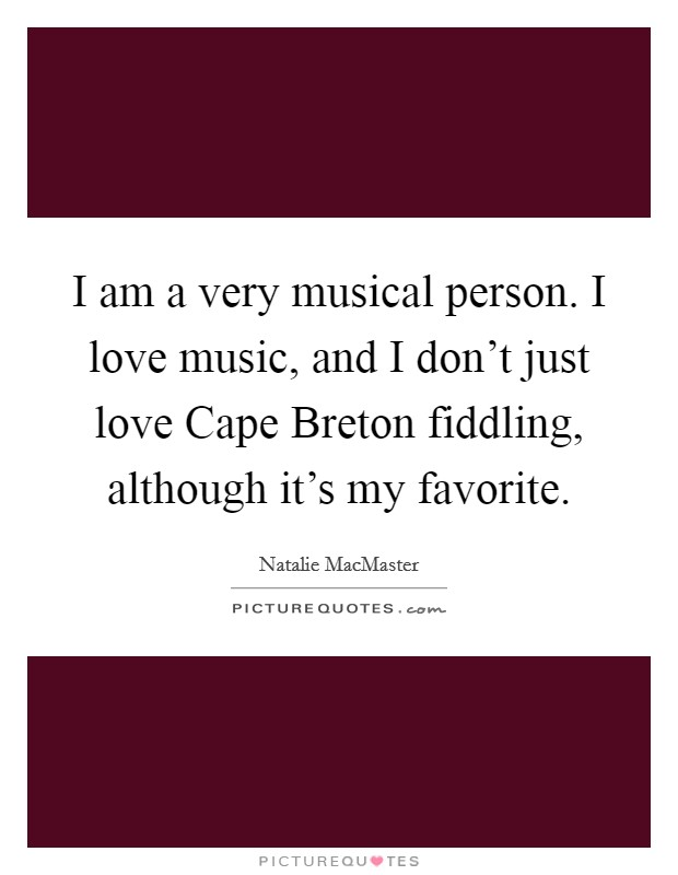 I am a very musical person. I love music, and I don't just love Cape Breton fiddling, although it's my favorite Picture Quote #1