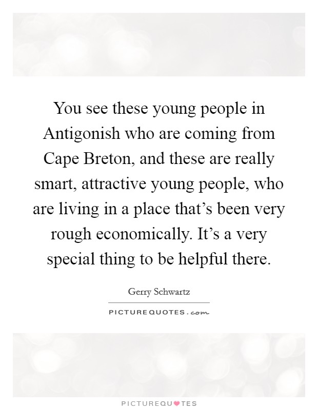 You see these young people in Antigonish who are coming from Cape Breton, and these are really smart, attractive young people, who are living in a place that's been very rough economically. It's a very special thing to be helpful there Picture Quote #1