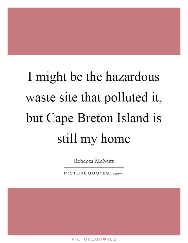 I might be the hazardous waste site that polluted it, but Cape Breton Island is still my home Picture Quote #1