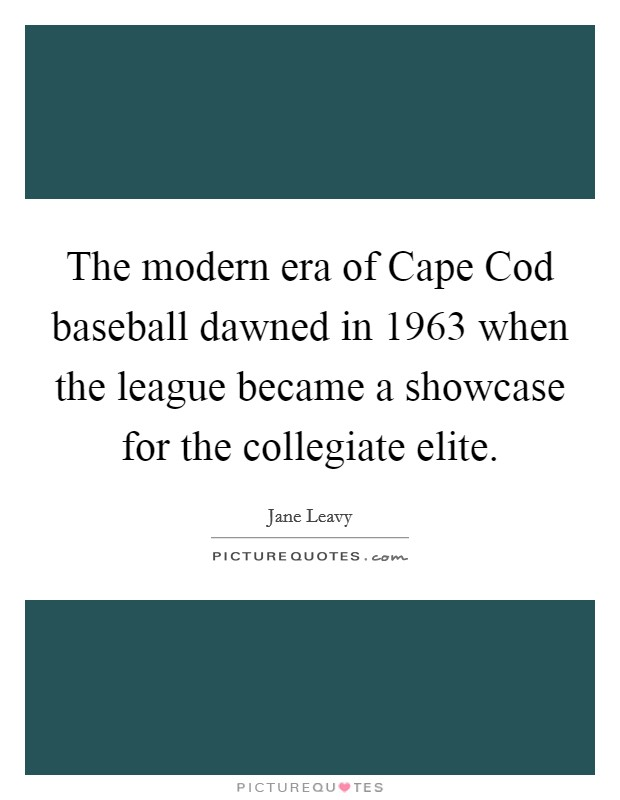 The modern era of Cape Cod baseball dawned in 1963 when the league became a showcase for the collegiate elite Picture Quote #1