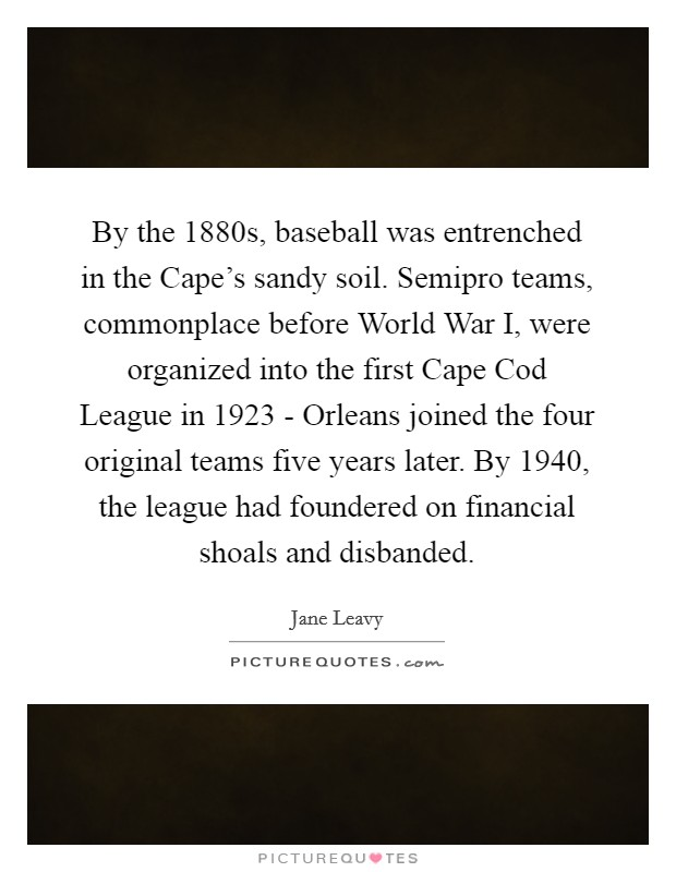 By the 1880s, baseball was entrenched in the Cape's sandy soil. Semipro teams, commonplace before World War I, were organized into the first Cape Cod League in 1923 - Orleans joined the four original teams five years later. By 1940, the league had foundered on financial shoals and disbanded Picture Quote #1