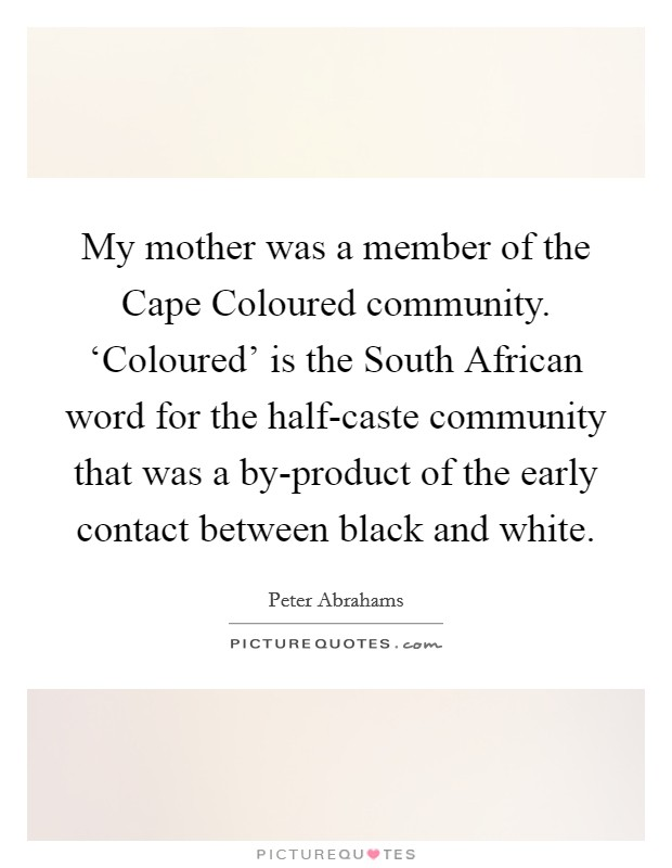 My mother was a member of the Cape Coloured community. 'Coloured' is the South African word for the half-caste community that was a by-product of the early contact between black and white Picture Quote #1