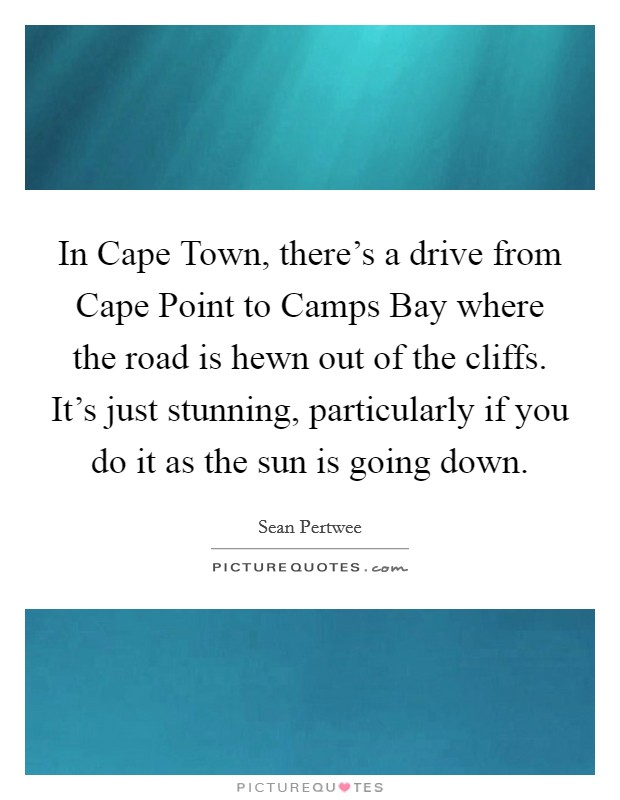 In Cape Town, there's a drive from Cape Point to Camps Bay where the road is hewn out of the cliffs. It's just stunning, particularly if you do it as the sun is going down Picture Quote #1