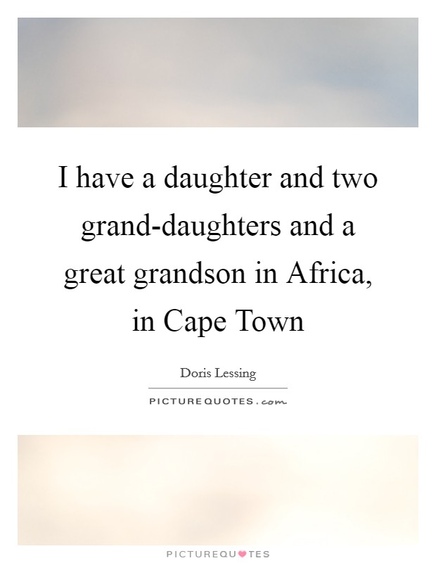 I have a daughter and two grand-daughters and a great grandson in Africa, in Cape Town Picture Quote #1