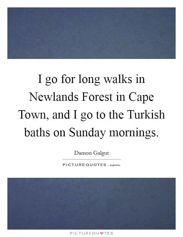 I go for long walks in Newlands Forest in Cape Town, and I go to the Turkish baths on Sunday mornings Picture Quote #1