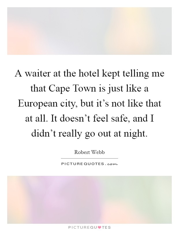 A waiter at the hotel kept telling me that Cape Town is just like a European city, but it's not like that at all. It doesn't feel safe, and I didn't really go out at night Picture Quote #1