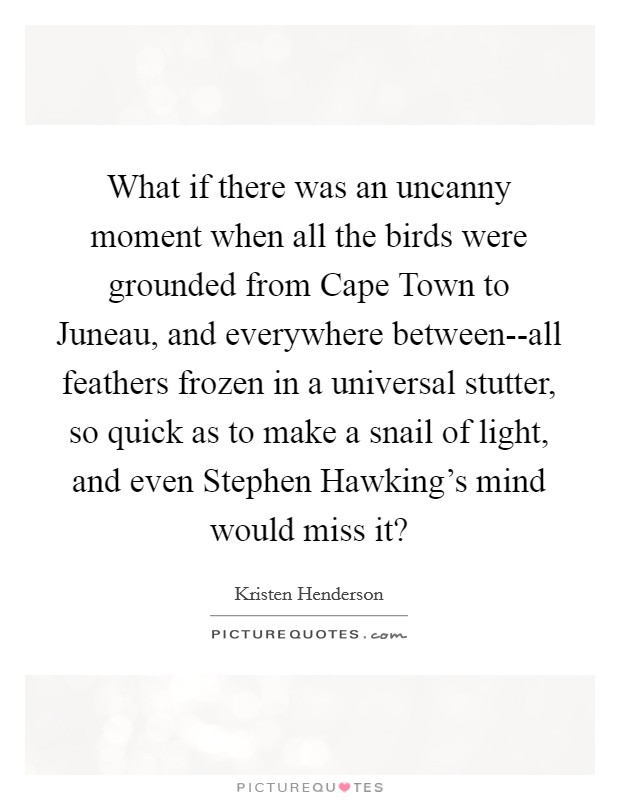 What if there was an uncanny moment when all the birds were grounded from Cape Town to Juneau, and everywhere between--all feathers frozen in a universal stutter, so quick as to make a snail of light, and even Stephen Hawking's mind would miss it? Picture Quote #1