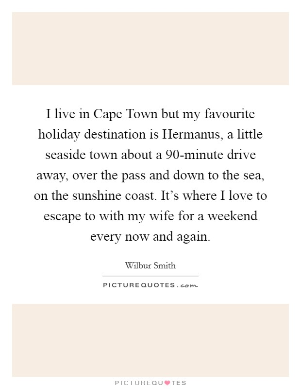 I live in Cape Town but my favourite holiday destination is Hermanus, a little seaside town about a 90-minute drive away, over the pass and down to the sea, on the sunshine coast. It's where I love to escape to with my wife for a weekend every now and again Picture Quote #1