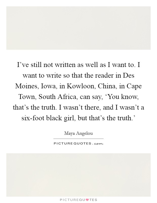 I've still not written as well as I want to. I want to write so that the reader in Des Moines, Iowa, in Kowloon, China, in Cape Town, South Africa, can say, 'You know, that's the truth. I wasn't there, and I wasn't a six-foot black girl, but that's the truth.' Picture Quote #1