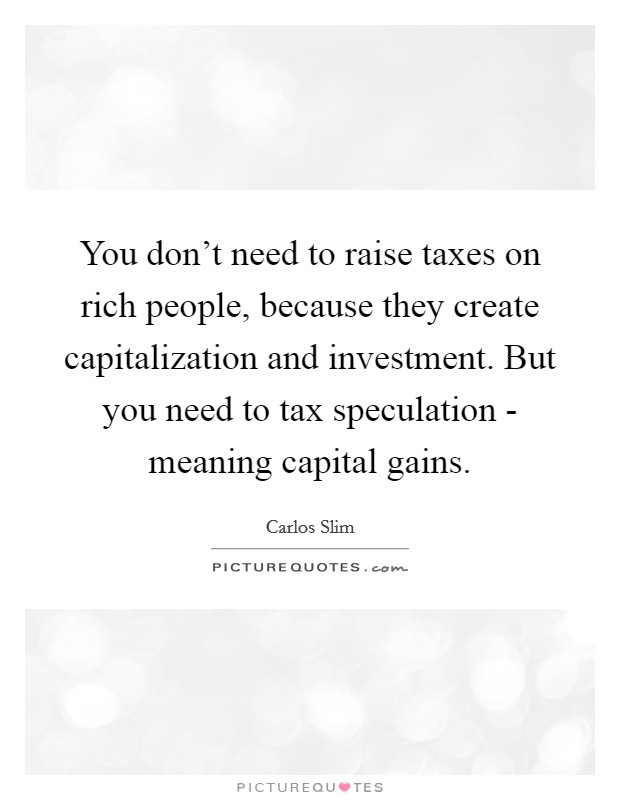 You don't need to raise taxes on rich people, because they create capitalization and investment. But you need to tax speculation - meaning capital gains Picture Quote #1
